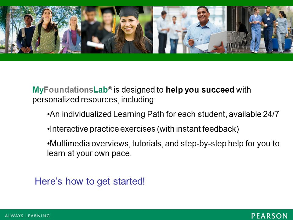 MyFoundationsLab ® is designed to help you succeed with personalized resources, including: An individualized Learning Path for each student, available 24/7 Interactive practice exercises (with instant feedback) Multimedia overviews, tutorials, and step-by-step help for you to learn at your own pace.