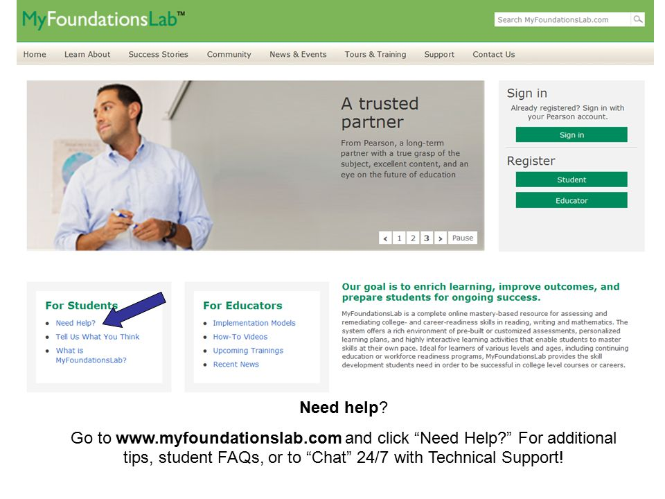 """Need help? Go to www.myfoundationslab.com and click """"Need Help?"""" For additional tips, student FAQs, or to """"Chat"""" 24/7 with Technical Support!"""