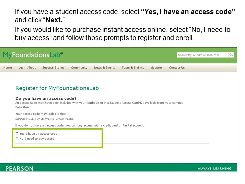 If you have a student access code, select Yes, I have an access code and click Next. If you would like to purchase instant access online, select No, I need to buy access and follow those prompts to register and enroll.