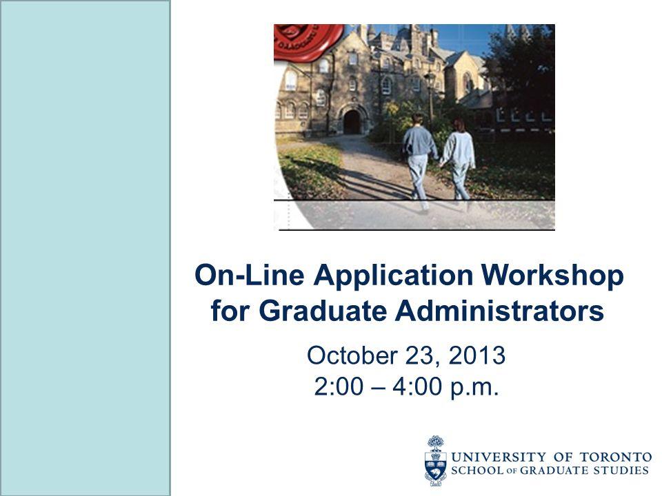 On-Line Application Workshop for Graduate Administrators October 23, 2013 2:00 – 4:00 p.m.