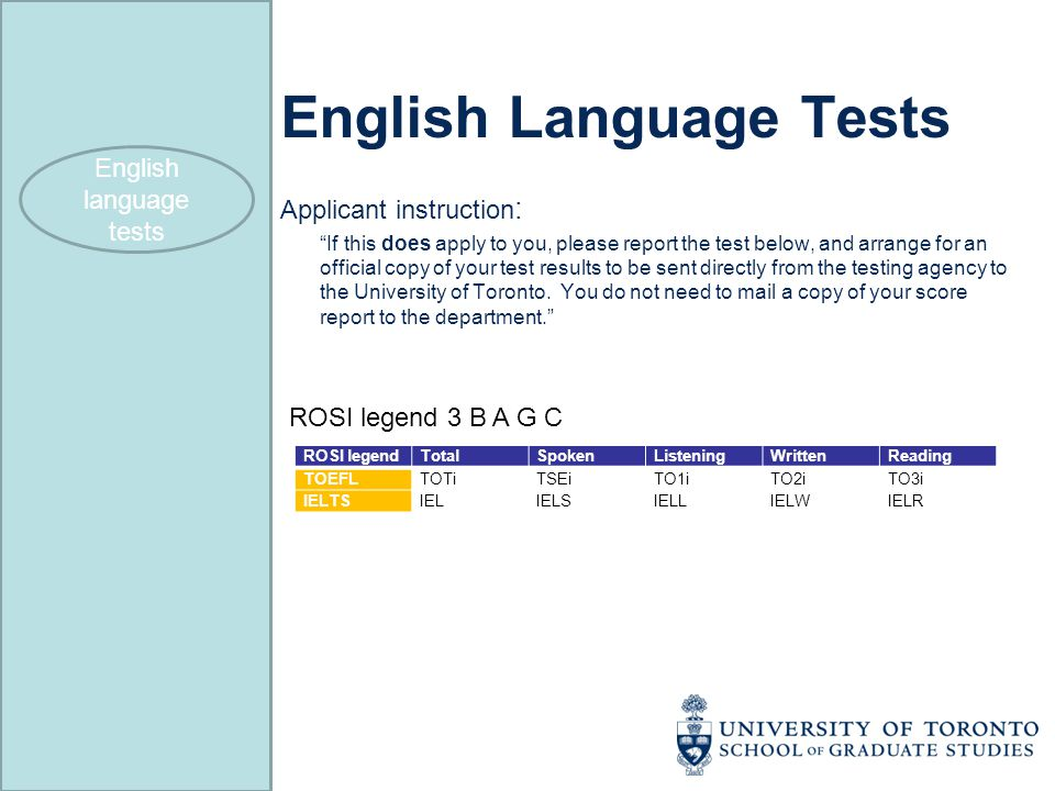 English Language Tests Applicant instruction : If this does apply to you, please report the test below, and arrange for an official copy of your test results to be sent directly from the testing agency to the University of Toronto.