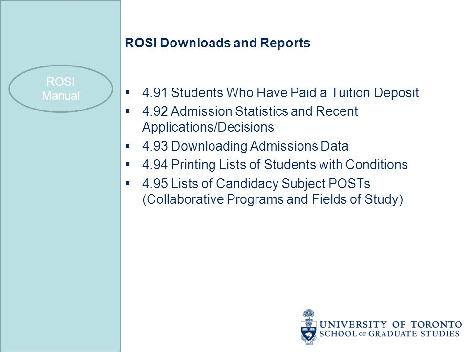 ROSI Downloads and Reports  4.91 Students Who Have Paid a Tuition Deposit  4.92 Admission Statistics and Recent Applications/Decisions  4.93 Downloading Admissions Data  4.94 Printing Lists of Students with Conditions  4.95 Lists of Candidacy Subject POSTs (Collaborative Programs and Fields of Study) ROSI Manual