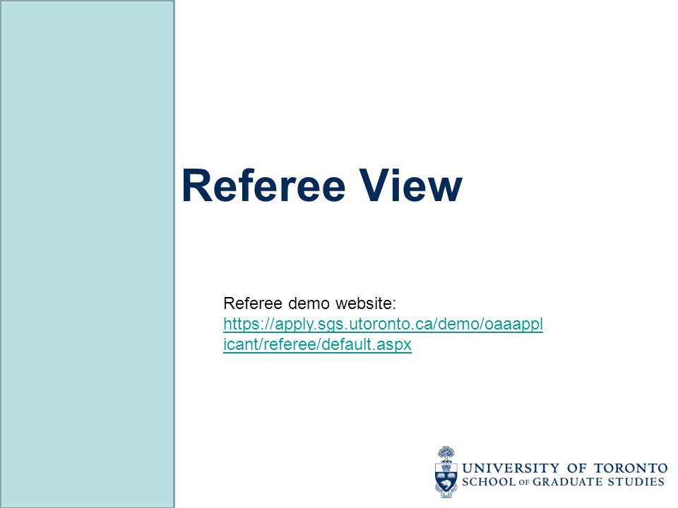 Referee View Referee demo website: https://apply.sgs.utoronto.ca/demo/oaaappl icant/referee/default.aspx