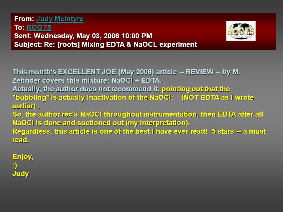 From: Judy McIntyre Judy McIntyreJudy McIntyre To: ROOTS ROOTS Sent: Wednesday, May 03, 2006 10:00 PM Subject: Re: [roots] Mixing EDTA & NaOCL experiment This month s EXCELLENT JOE (May 2006) article -- REVIEW -- by M.