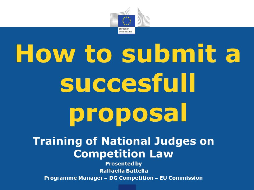 How to submit a succesfull proposal Training of National Judges on Competition Law Presented by Raffaella Battella Programme Manager – DG Competition