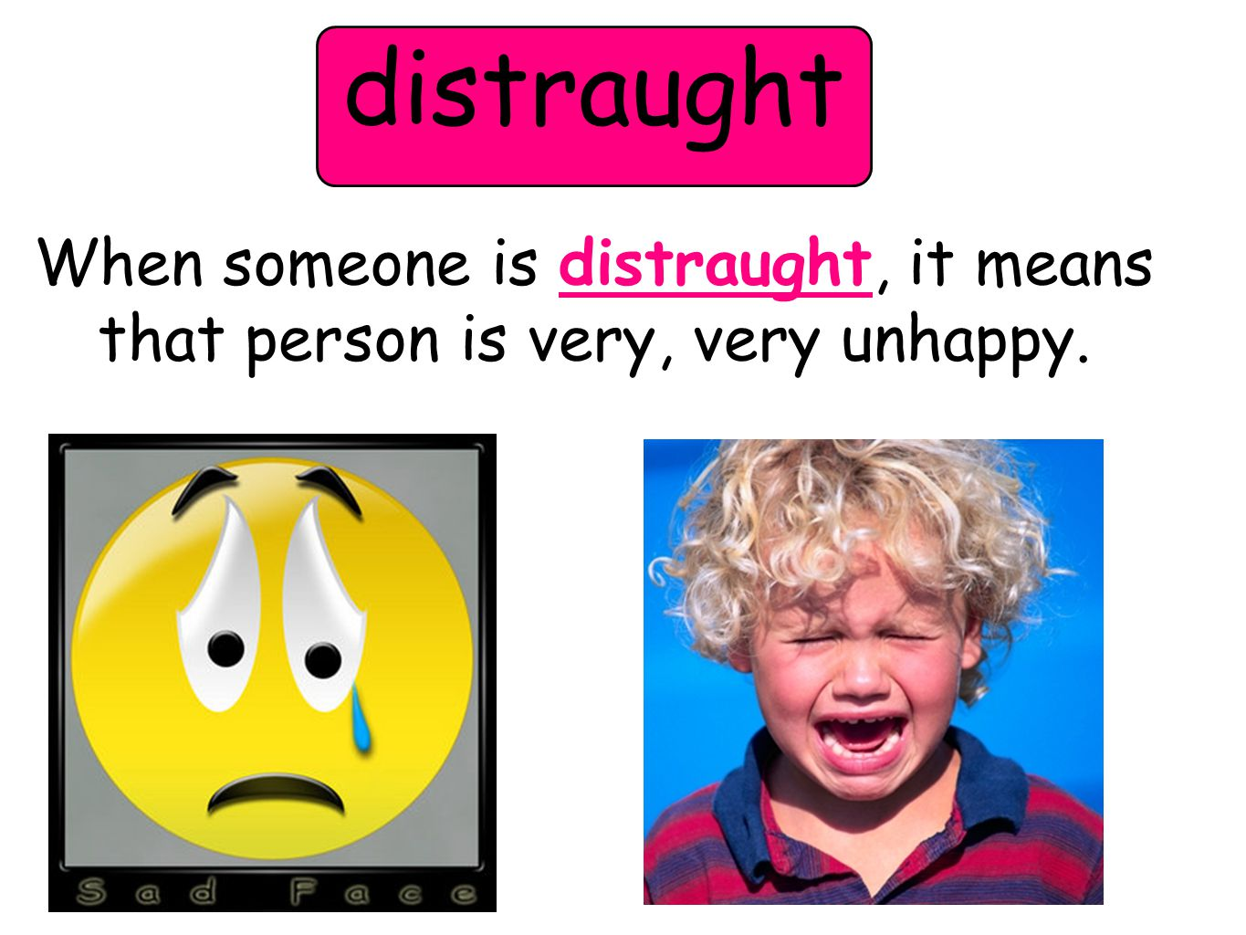 distraught When someone is distraught, it means that person is very, very unhappy.