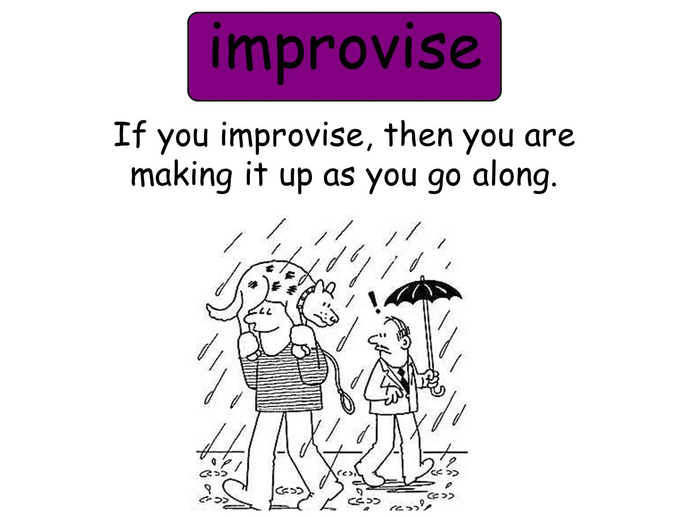 improvise If you improvise, then you are making it up as you go along.
