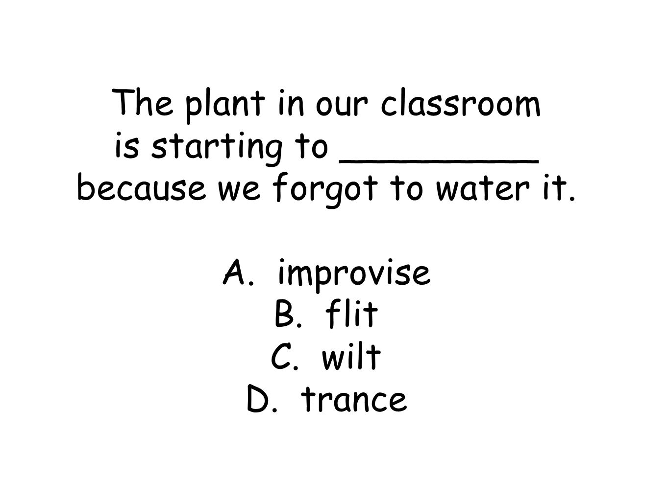 The plant in our classroom is starting to _________ because we forgot to water it.