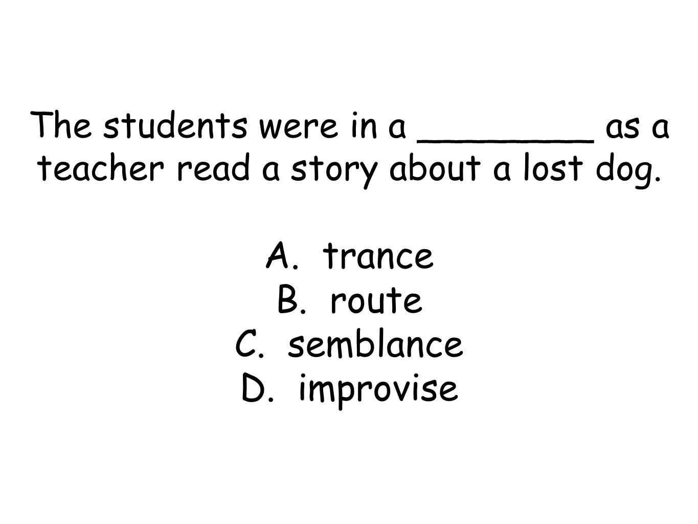 The students were in a ________ as a teacher read a story about a lost dog.