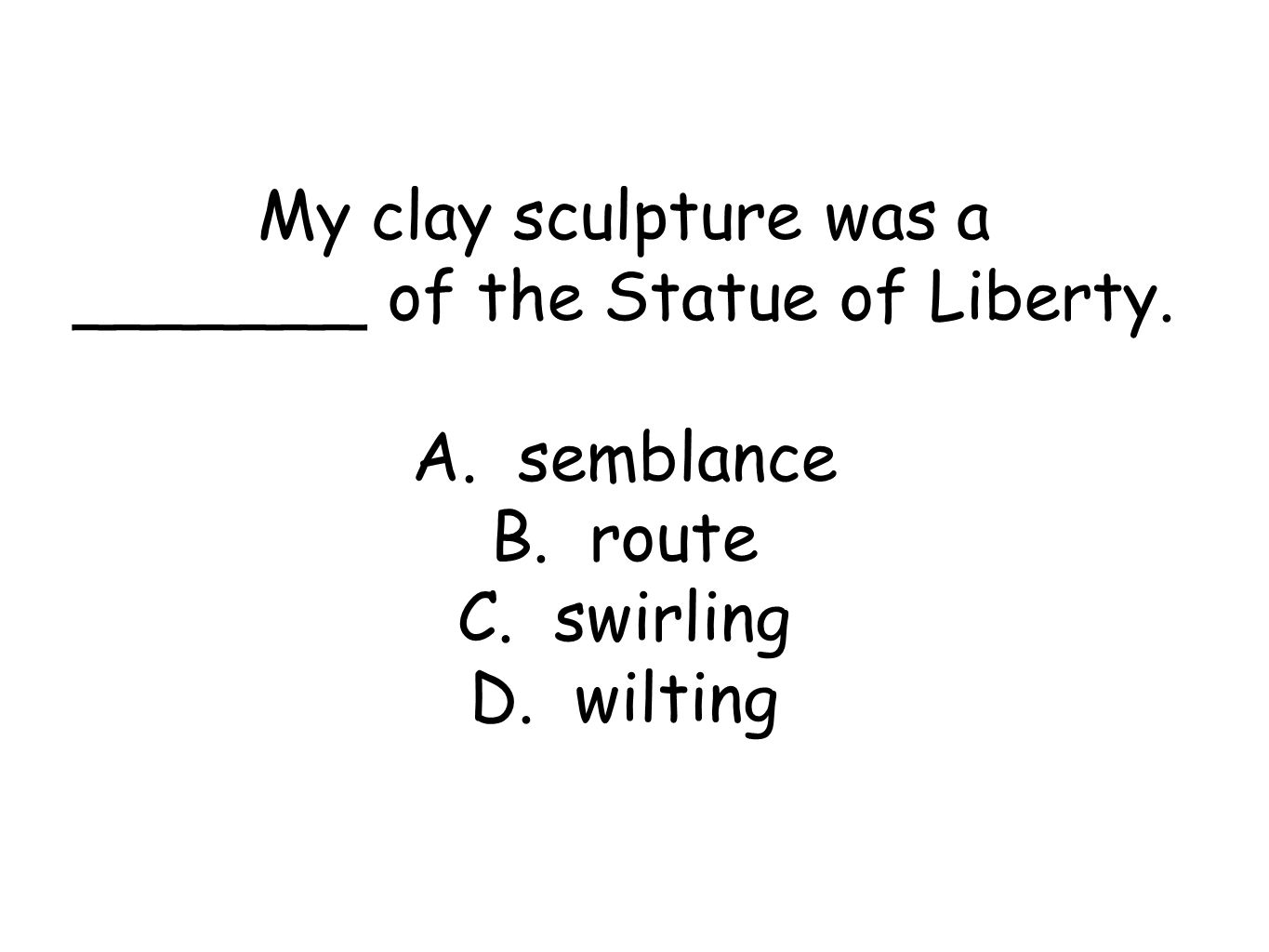 My clay sculpture was a _______ of the Statue of Liberty.