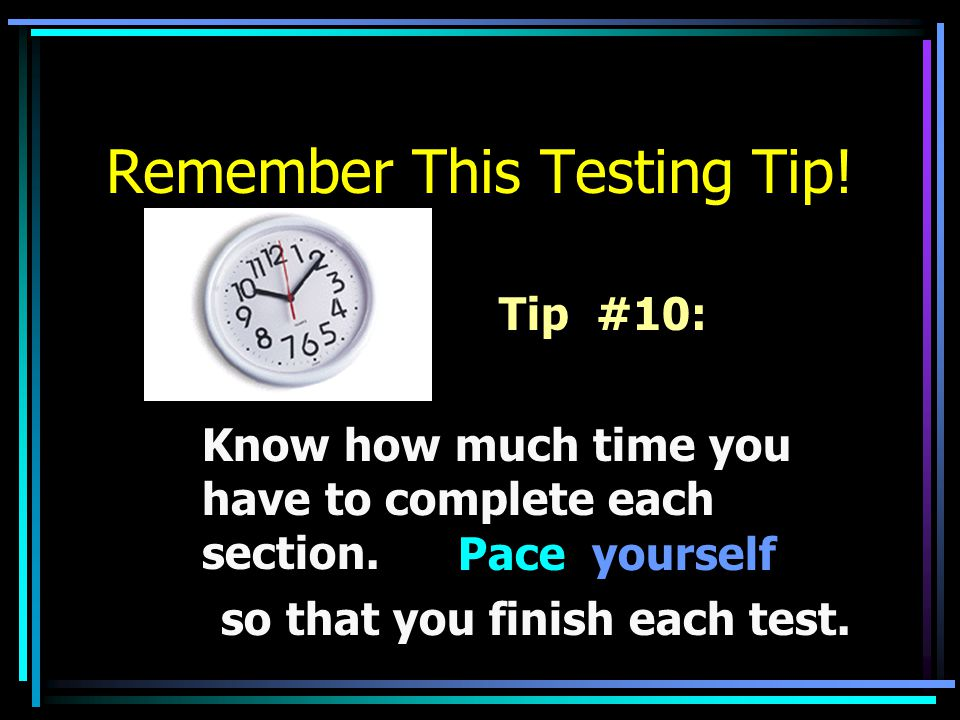 Remember This Testing Tip! Tip #10: Know how much time you have to complete each section. so that you finish each test. Pace yourself
