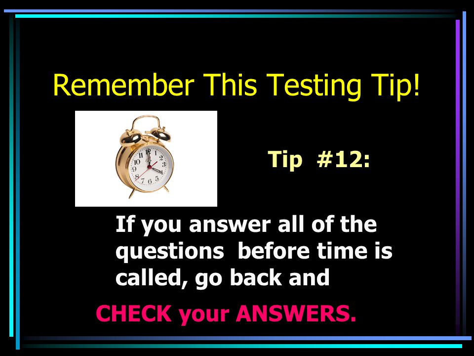 Remember This Testing Tip! Tip #12: If you answer all of the questions before time is called, go back and CHECK your ANSWERS.