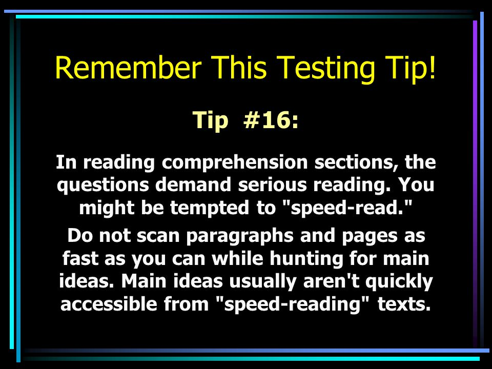 Remember This Testing Tip! Tip #16: In reading comprehension sections, the questions demand serious reading. You might be tempted to