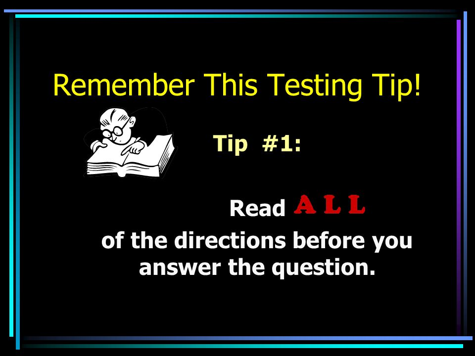 Remember This Testing Tip! Tip #1: Read of the directions before you answer the question.