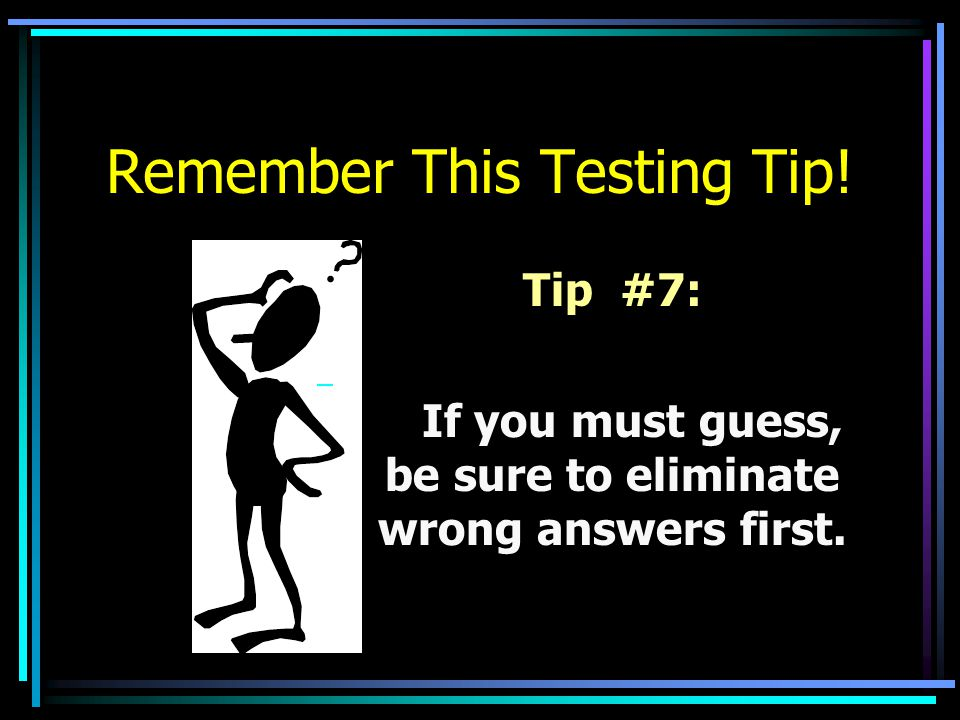 Remember This Testing Tip! Tip #7: If you must guess, be sure to eliminate wrong answers first.