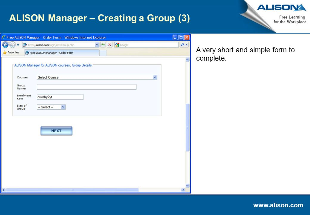 www.alison.com Free Learning for the Workplace ALISON Manager – Creating a Group (3) A very short and simple form to complete.
