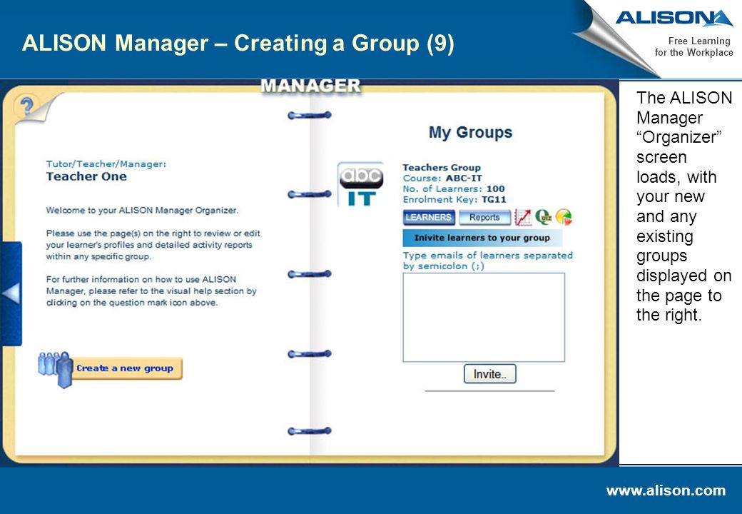 www.alison.com Free Learning for the Workplace ALISON Manager – Creating a Group (9) The ALISON Manager Organizer screen loads, with your new and any existing groups displayed on the page to the right.
