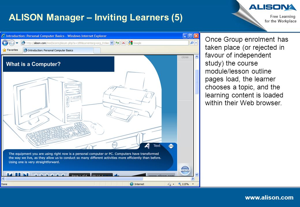 www.alison.com Free Learning for the Workplace ALISON Manager – Inviting Learners (5) Once Group enrolment has taken place (or rejected in favour of independent study) the course module/lesson outline pages load, the learner chooses a topic, and the learning content is loaded within their Web browser.