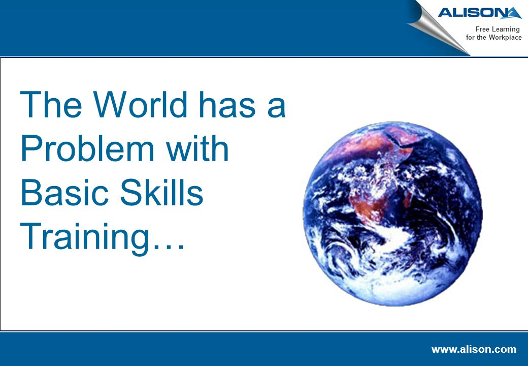 www.alison.com Free Learning for the Workplace The World has a Problem with Basic Skills Training…