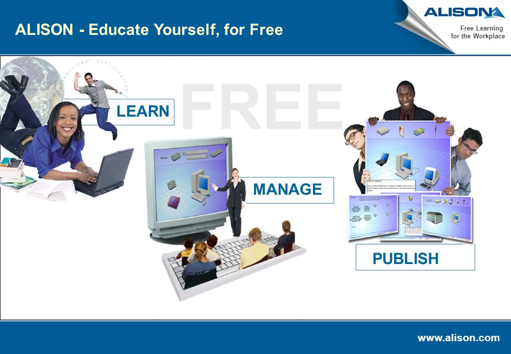 www.alison.com Free Learning for the Workplace FREE MANAGE LEARN PUBLISH ALISON - Educate Yourself, for Free