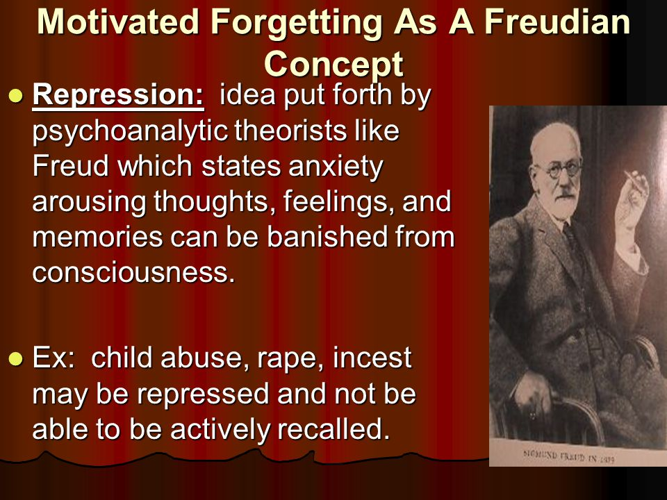 Motivated Forgetting As A Freudian Concept Repression: idea put forth by psychoanalytic theorists like Freud which states anxiety arousing thoughts, feelings, and memories can be banished from consciousness.