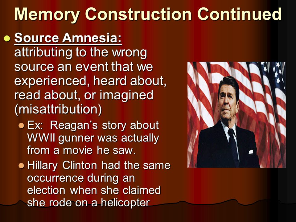 Memory Construction Continued Source Amnesia: attributing to the wrong source an event that we experienced, heard about, read about, or imagined (misattribution) Source Amnesia: attributing to the wrong source an event that we experienced, heard about, read about, or imagined (misattribution) Ex: Reagan's story about WWII gunner was actually from a movie he saw.