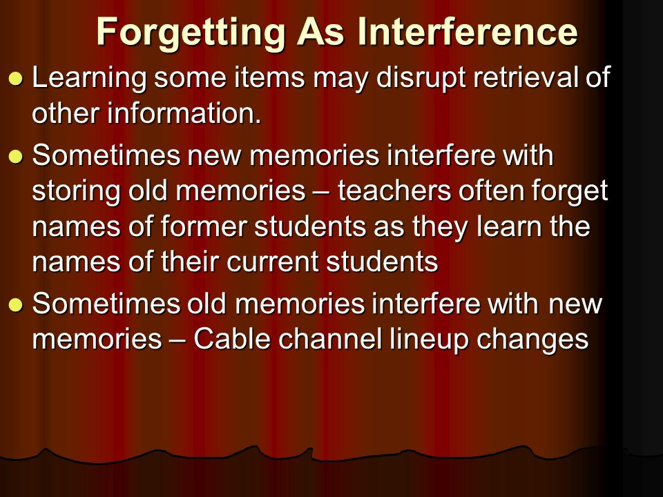 Forgetting As Interference Learning some items may disrupt retrieval of other information.