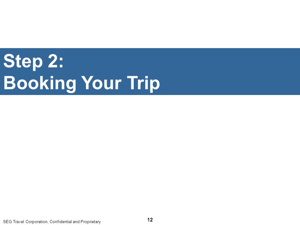 SEG Travel Corporation, Confidential and Proprietary 12 Step 2: Booking Your Trip