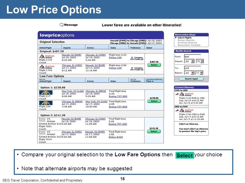 SEG Travel Corporation, Confidential and Proprietary 16 Low Price Options Note that alternate airports may be suggested Compare your original selection to the Low Fare Options then your choice Select