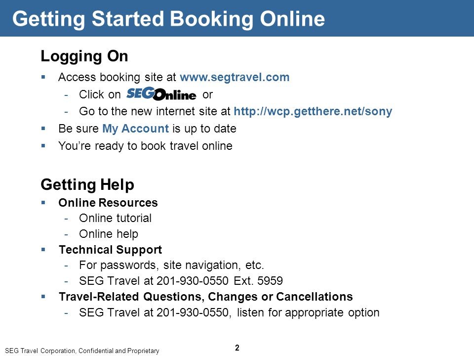 SEG Travel Corporation, Confidential and Proprietary 2 Logging On  Access booking site at www.segtravel.com ­Click on or ­Go to the new internet site at http://wcp.getthere.net/sony  Be sure My Account is up to date  You're ready to book travel online Getting Started Booking Online Getting Help  Online Resources ­Online tutorial ­Online help  Technical Support ­For passwords, site navigation, etc.