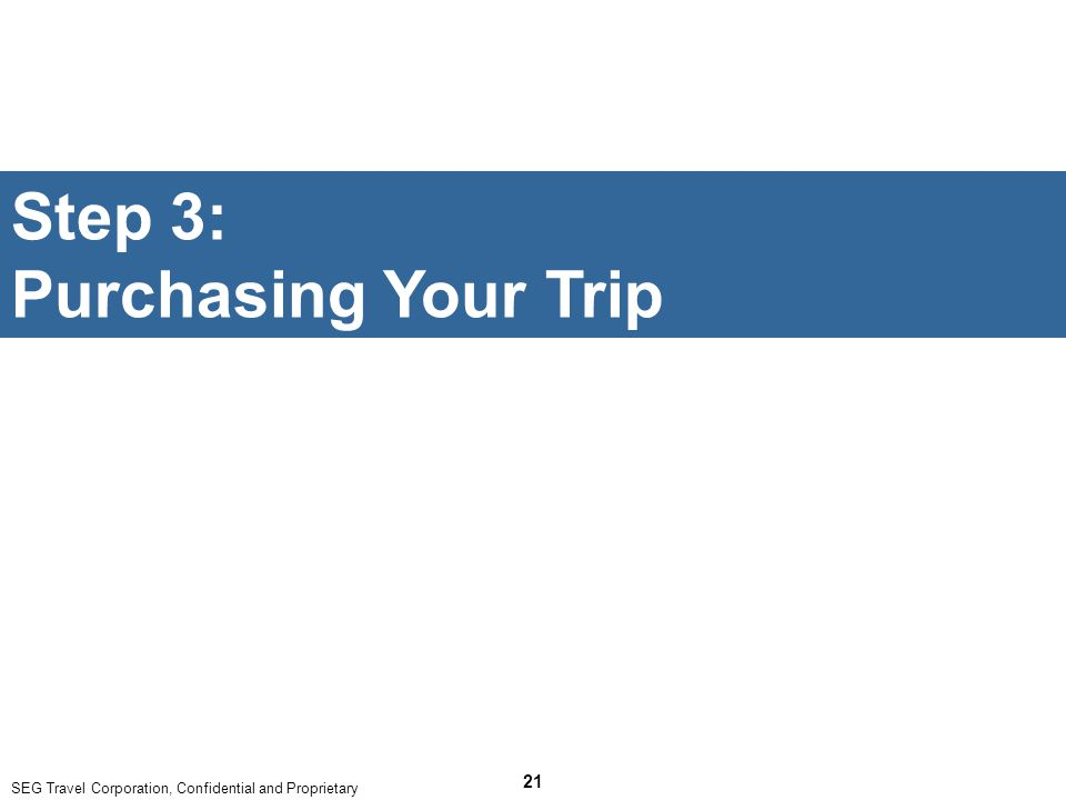 SEG Travel Corporation, Confidential and Proprietary 21 Step 3: Purchasing Your Trip