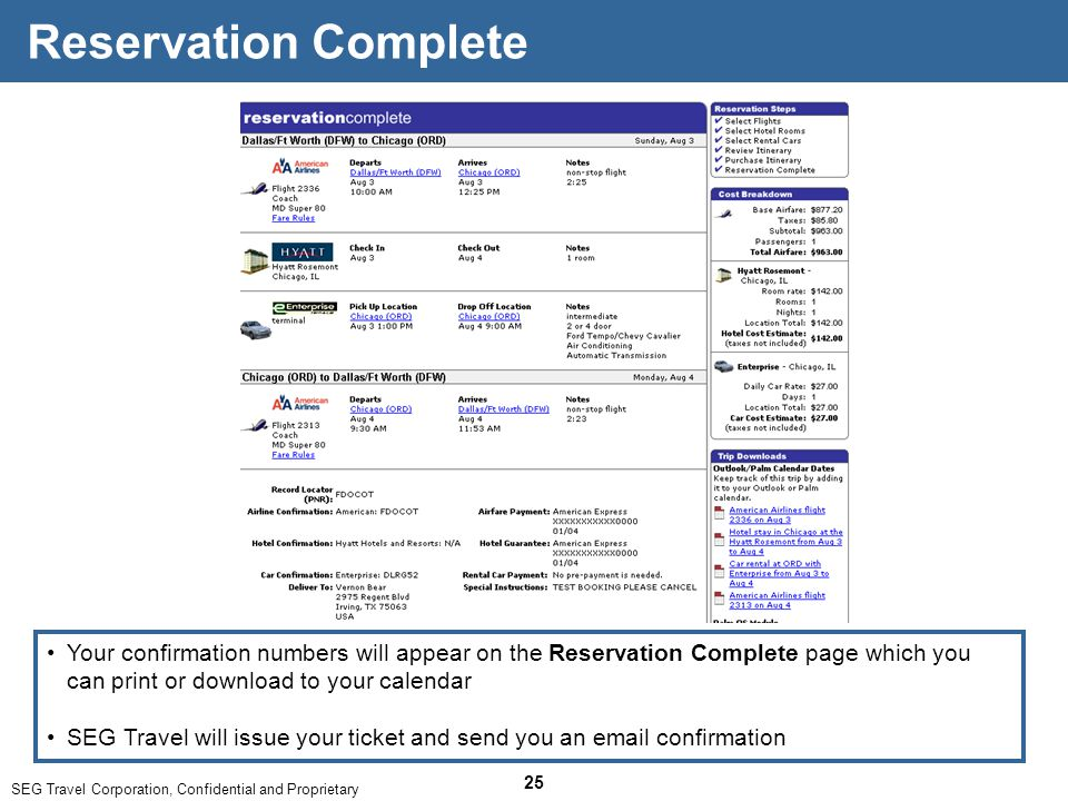SEG Travel Corporation, Confidential and Proprietary 25 Reservation Complete Your confirmation numbers will appear on the Reservation Complete page which you can print or download to your calendar SEG Travel will issue your ticket and send you an email confirmation
