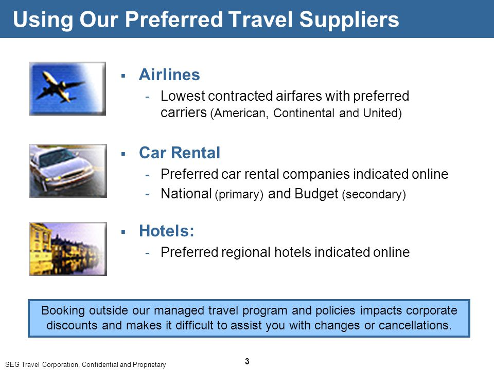 SEG Travel Corporation, Confidential and Proprietary 3 Using Our Preferred Travel Suppliers  Airlines ­Lowest contracted airfares with preferred carriers (American, Continental and United) Booking outside our managed travel program and policies impacts corporate discounts and makes it difficult to assist you with changes or cancellations.