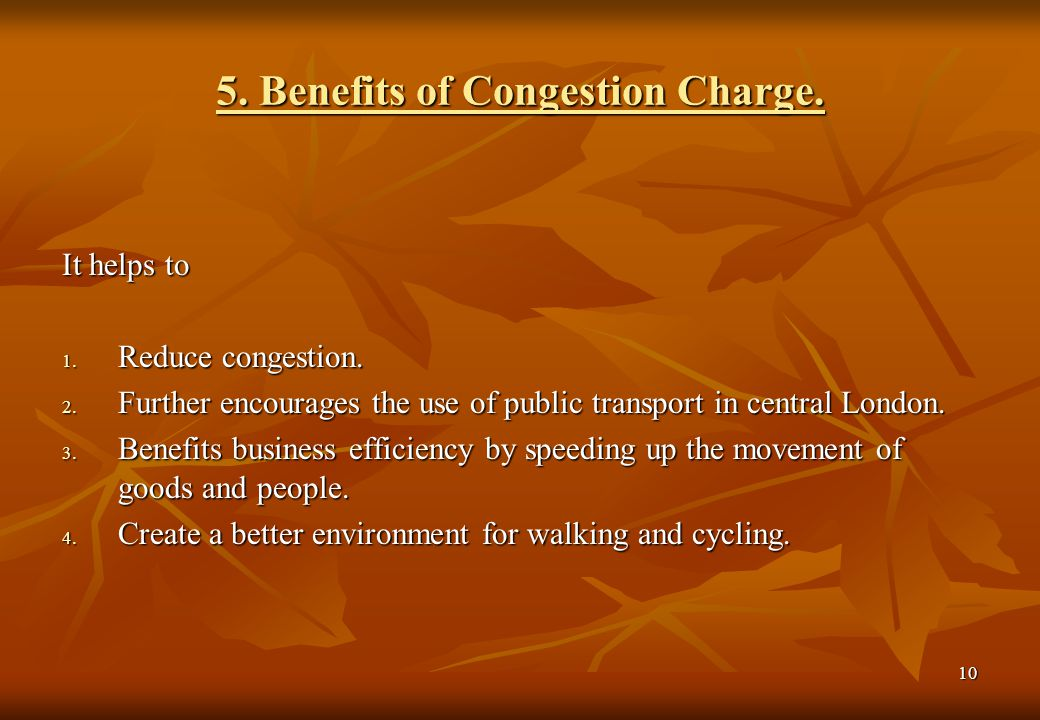 10 5. Benefits of Congestion Charge. It helps to 1. Reduce congestion. 2. Further encourages the use of public transport in central London. 3. Benefit