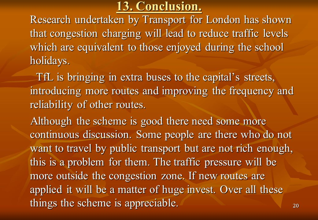 20 13. Conclusion. Research undertaken by Transport for London has shown that congestion charging will lead to reduce traffic levels which are equival