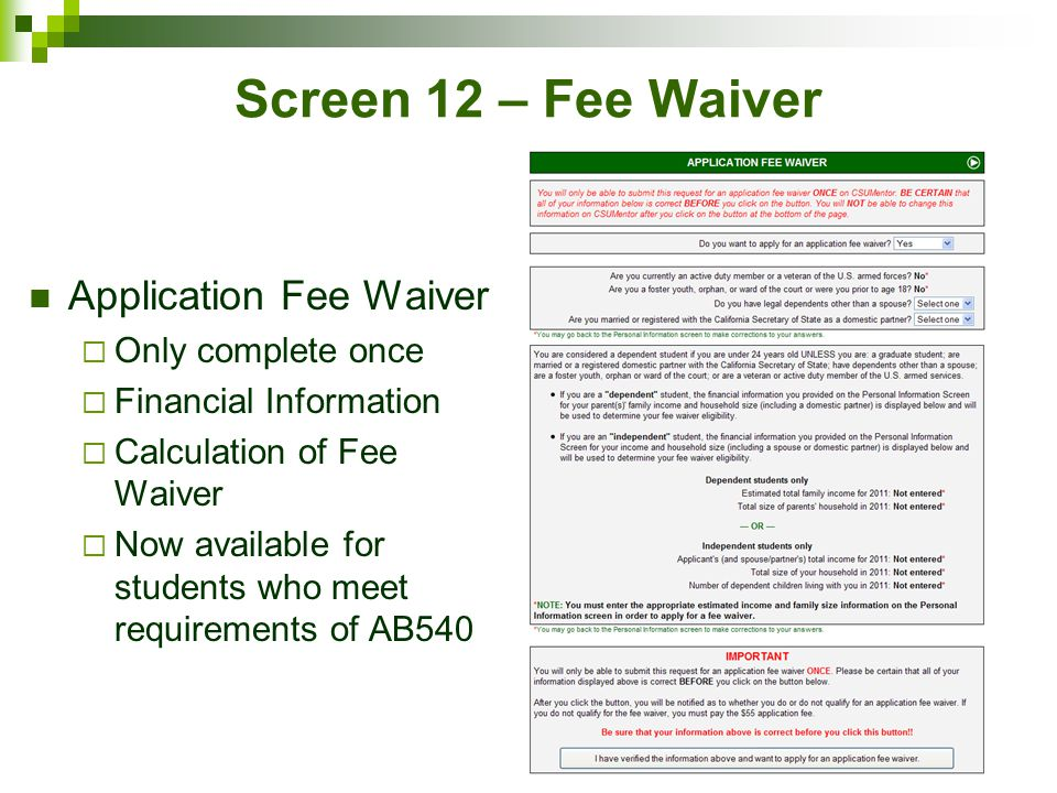 Screen 12 – Fee Waiver Application Fee Waiver  Only complete once  Financial Information  Calculation of Fee Waiver  Now available for students who meet requirements of AB540
