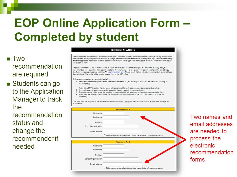 EOP Online Application Form – Completed by student Two recommendation are required Students can go to the Application Manager to track the recommendation status and change the recommender if needed Two names and email addresses are needed to process the electronic recommendation forms