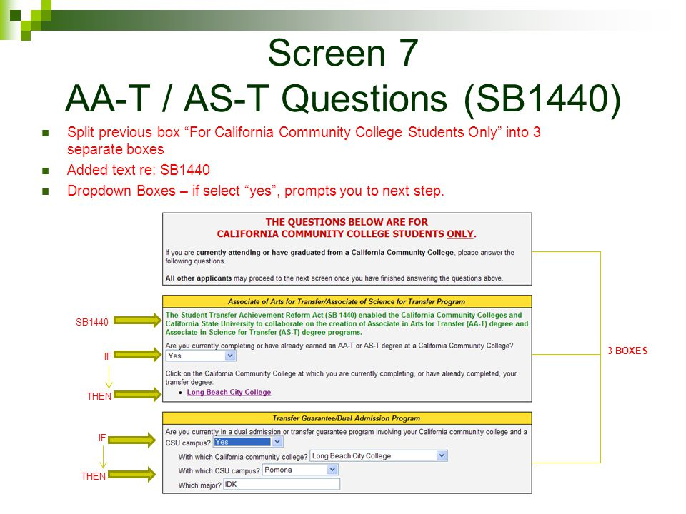 Screen 7 AA-T / AS-T Questions (SB1440) Split previous box For California Community College Students Only into 3 separate boxes Added text re: SB1440 Dropdown Boxes – if select yes , prompts you to next step.