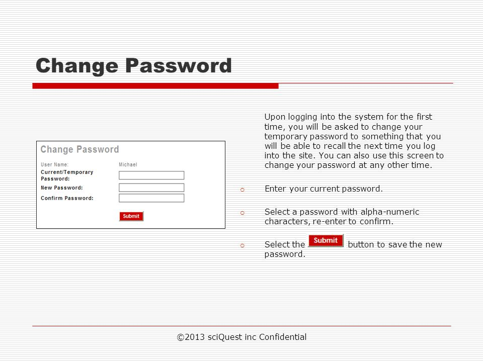 ©2013 sciQuest inc Confidential Change Password Upon logging into the system for the first time, you will be asked to change your temporary password t