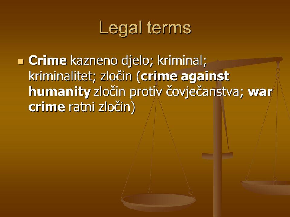 Legal terms Crime kazneno djelo; kriminal; kriminalitet; zločin (crime against humanity zločin protiv čovječanstva; war crime ratni zločin) Crime kazneno djelo; kriminal; kriminalitet; zločin (crime against humanity zločin protiv čovječanstva; war crime ratni zločin)