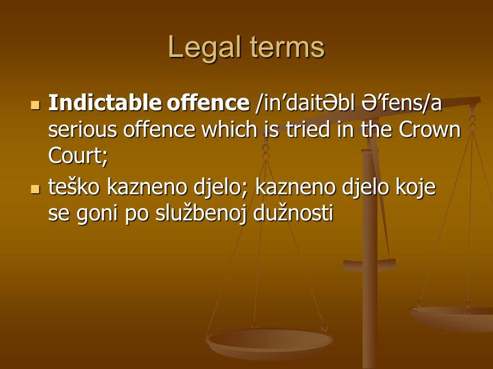 Legal terms Indictable offence /in'daitƏbl Ə'fens/a serious offence which is tried in the Crown Court; Indictable offence /in'daitƏbl Ə'fens/a serious offence which is tried in the Crown Court; teško kazneno djelo; kazneno djelo koje se goni po službenoj dužnosti teško kazneno djelo; kazneno djelo koje se goni po službenoj dužnosti