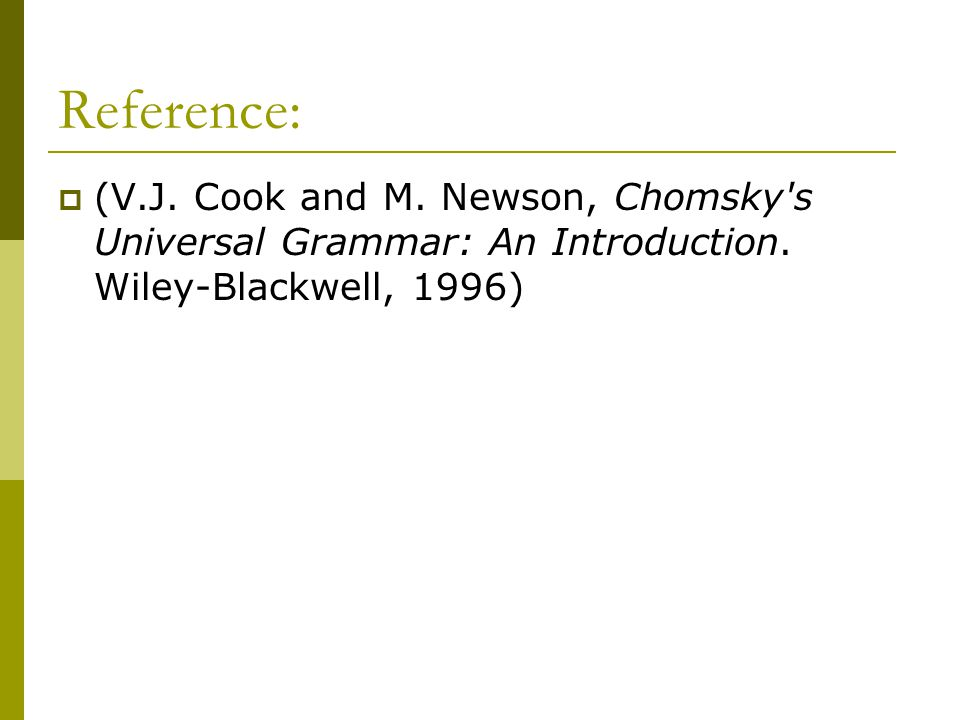 Reference:  (V.J. Cook and M. Newson, Chomsky s Universal Grammar: An Introduction.