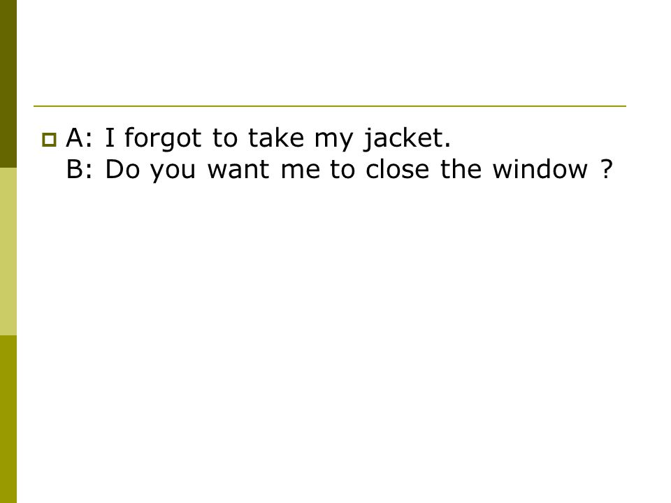  A: I forgot to take my jacket. B: Do you want me to close the window