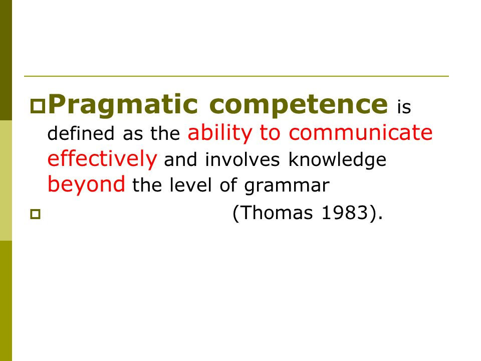  Pragmatic competence is defined as the ability to communicate effectively and involves knowledge beyond the level of grammar  (Thomas 1983).