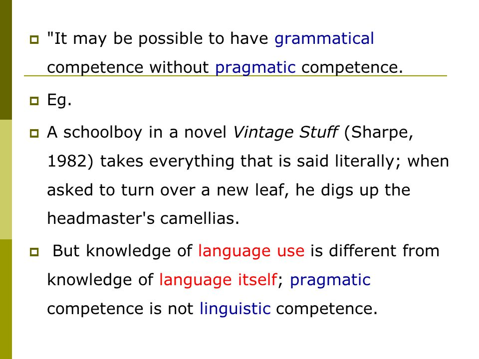  It may be possible to have grammatical competence without pragmatic competence.