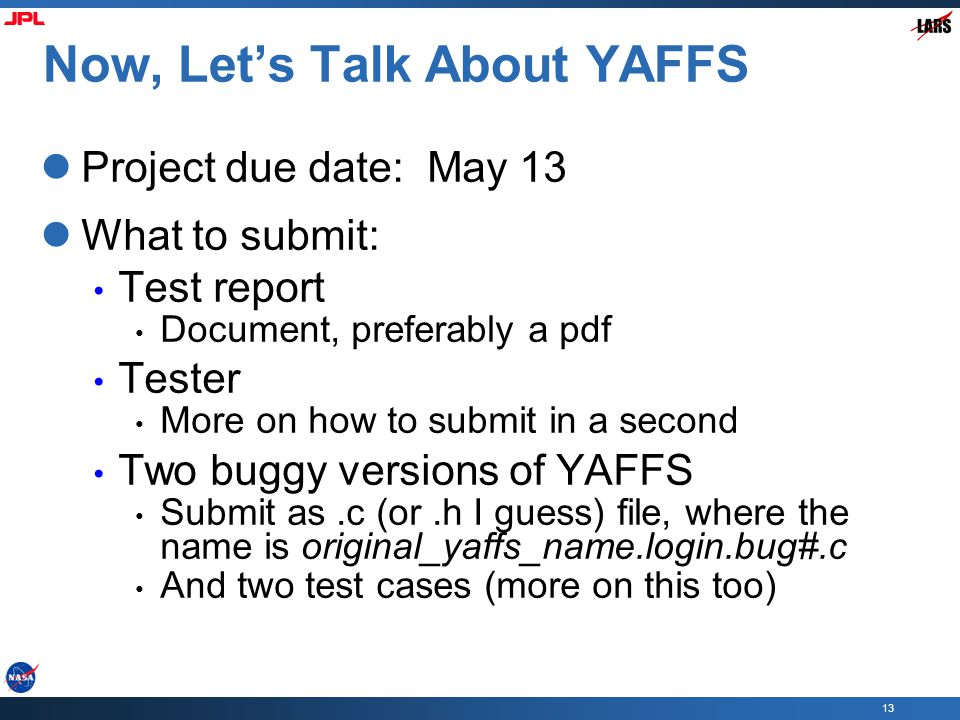 13 Now, Let's Talk About YAFFS Project due date: May 13 What to submit: Test report Document, preferably a pdf Tester More on how to submit in a second Two buggy versions of YAFFS Submit as.c (or.h I guess) file, where the name is original_yaffs_name.login.bug#.c And two test cases (more on this too)