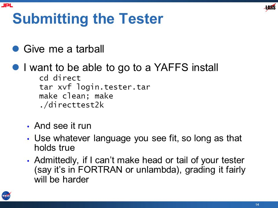 14 Submitting the Tester Give me a tarball I want to be able to go to a YAFFS install cd direct tar xvf login.tester.tar make clean; make./directtest2k And see it run Use whatever language you see fit, so long as that holds true Admittedly, if I can't make head or tail of your tester (say it's in FORTRAN or unlambda), grading it fairly will be harder