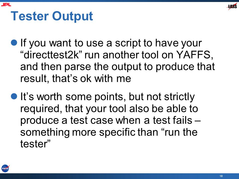 18 Tester Output If you want to use a script to have your directtest2k run another tool on YAFFS, and then parse the output to produce that result, that's ok with me It's worth some points, but not strictly required, that your tool also be able to produce a test case when a test fails – something more specific than run the tester