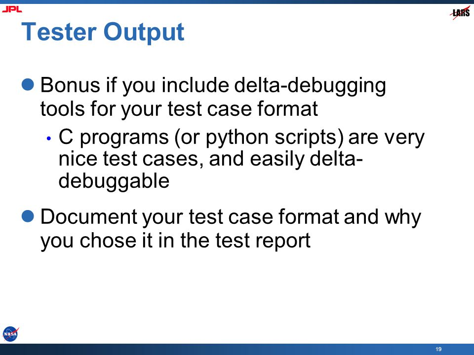 19 Tester Output Bonus if you include delta-debugging tools for your test case format C programs (or python scripts) are very nice test cases, and easily delta- debuggable Document your test case format and why you chose it in the test report