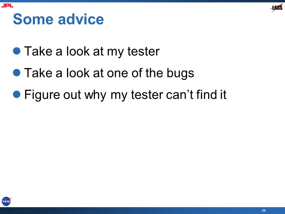 29 Some advice Take a look at my tester Take a look at one of the bugs Figure out why my tester can't find it